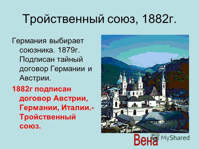Тройственный союз, 1882 г. Германия выбирает союзника. 1879 г. Подписан тайный договор Германии и Австрии. 1882 г подписан договор Австрии, Германии, Италии.- Тройственный союз.