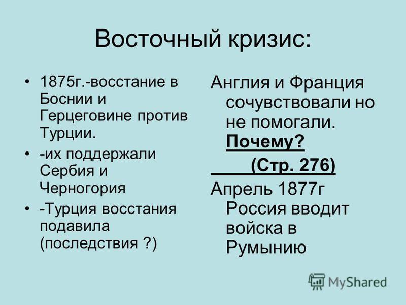 Восточный кризис: 1875 г.-восстание в Боснии и Герцеговине против Турции. -их поддержали Сербия и Черногория -Турция восстания подавила (последствия ?) Англия и Франция сочувствовали но не помогали. Почему? (Стр. 276) Апрель 1877 г Россия вводит войс