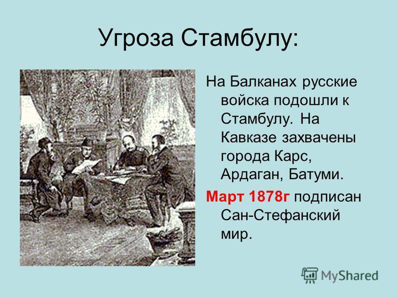 Угроза Стамбулу: На Балканах русские войска подошли к Стамбулу. На Кавказе захвачены города Карс, Ардаган, Батуми. Март 1878 г подписан Сан-Стефанский мир.