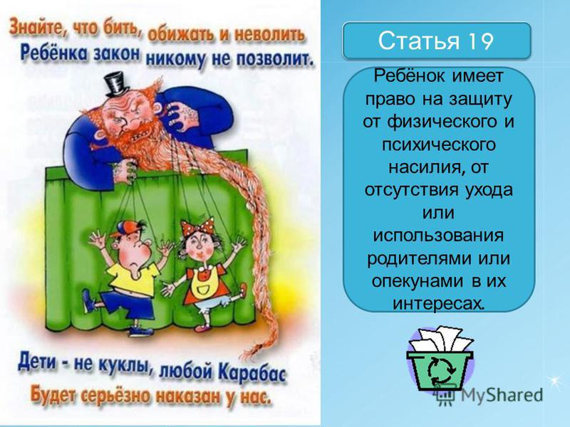 Назовите статьи Статья 19 Ребёнок имеет право на защиту от физического и психического насилия, от отсутствия ухода или использования родителями или опекунами в их интересах.