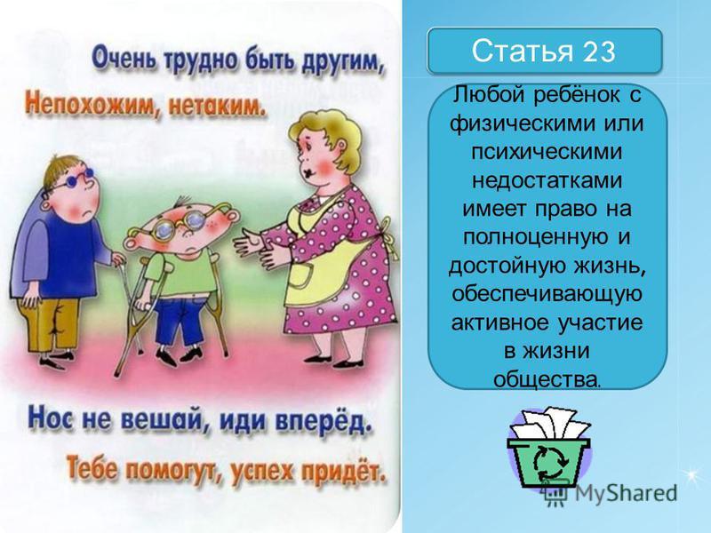 Назовите статьи Статья 23 Любой ребёнок с физическими или психическими недостатками имеет право на полноценную и достойную жизнь, обеспечивающую активное участие в жизни общества.