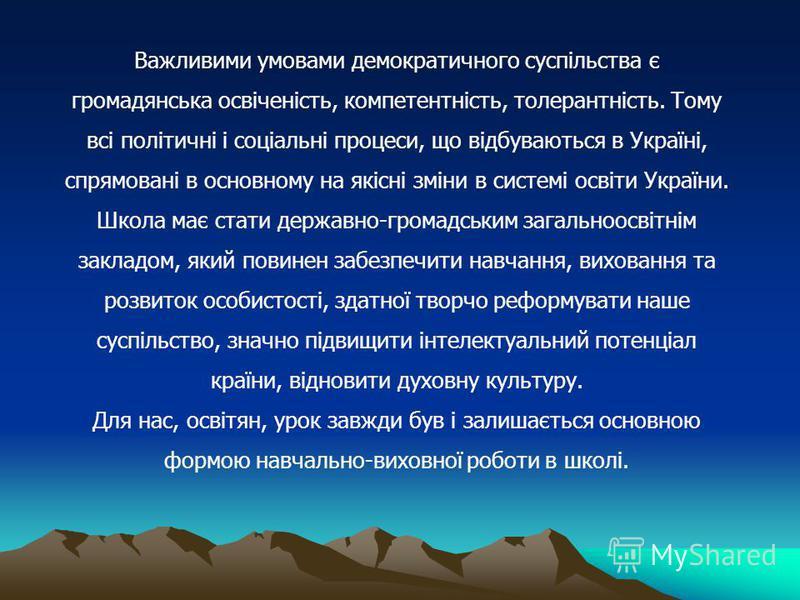 Важливими умовами демократичного суспільства є громадянська освіченість, компетентність, толерантність. Тому всі політичні і соціальні процеси, що відбуваються в Україні, спрямовані в основному на якісні зміни в системі освіти України. Школа має стат