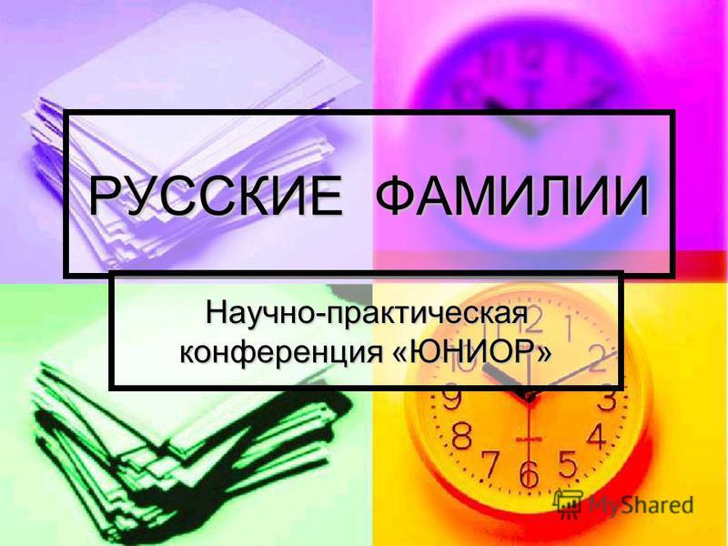РУССКИЕ ФАМИЛИИ Научно-практическая конференция «ЮНИОР»