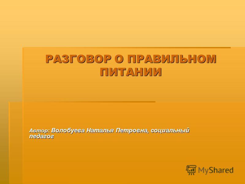 РАЗГОВОР О ПРАВИЛЬНОМ ПИТАНИИ Автор: Волобуева Наталья Петровна, социальный педагог