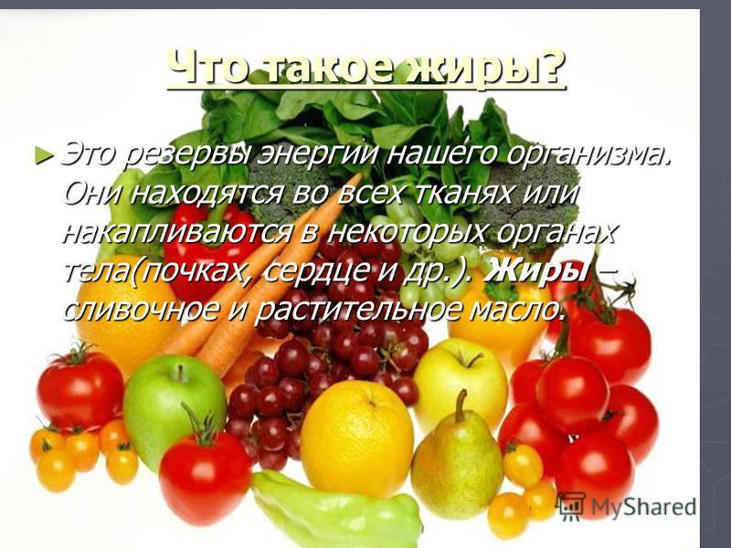 Что такое жиры? Это резервы энергии нашего организма. Они находятся во всех тканях или накапливаются в некоторых органах тела(почках, сердце и др.). Жиры – сливочное и растительное масло. Это резервы энергии нашего организма. Они находятся во всех тк