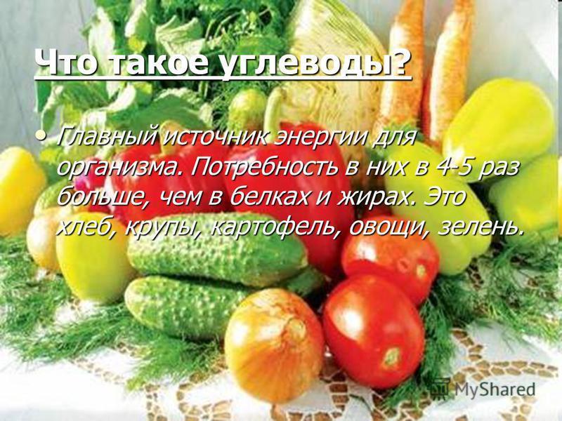 Что такое углеводы? Главный источник энергии для организма. Потребность в них в 4-5 раз больше, чем в белках и жирах. Это хлеб, крупы, картофель, овощи, зелень. Главный источник энергии для организма. Потребность в них в 4-5 раз больше, чем в белках