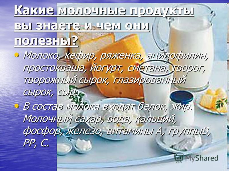 Какие молочные продукты вы знаете и чем они полезны? Молоко, кефир, ряженка, ацидофилин, простокваша, йогурт, сметана, творог, творожный сырок, глазированный сырок, сыр. Молоко, кефир, ряженка, ацидофилин, простокваша, йогурт, сметана, творог, творож