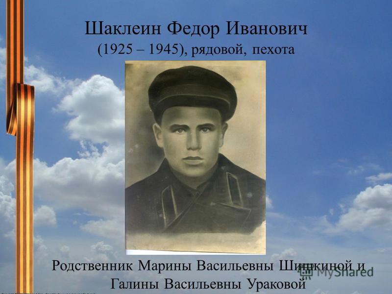 Шаклеин Федор Иванович (1925 – 1945), рядовой, пехота Родственник Марины Васильевны Шишкиной и Галины Васильевны Ураковой