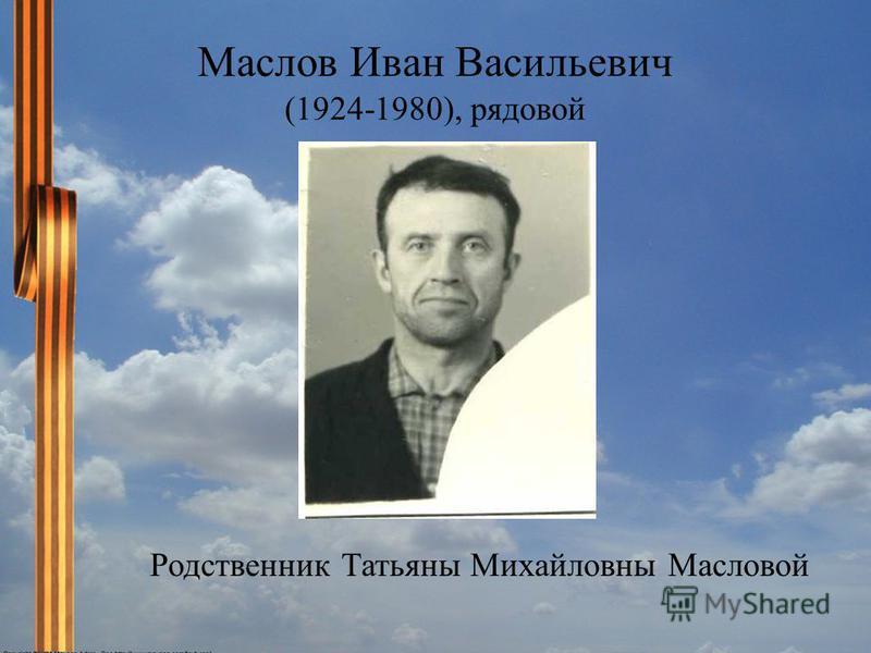 Маслов Иван Васильевич (1924-1980), рядовой Родственник Татьяны Михайловны Масловой