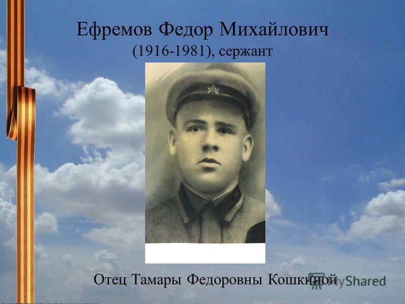 Ефремов Федор Михайлович (1916-1981), сержант Отец Тамары Федоровны Кошкиной