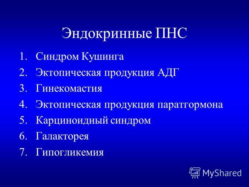 Эндокринные ПНС 1. Синдром Кушинга 2. Эктопическая продукция АДГ 3. Гинекомастия 4. Эктопическая продукция паратгормона 5. Карциноидный синдром 6. Галакторея 7.Гипогликемия