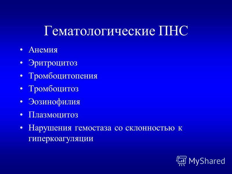 Гематологические ПНС Анемия Эритроцитоз Тромбоцитопения Тромбоцитоз Эозинофилия Плазмоцитоз Нарушения гемостаза со склонностью к гиперкоагуляции