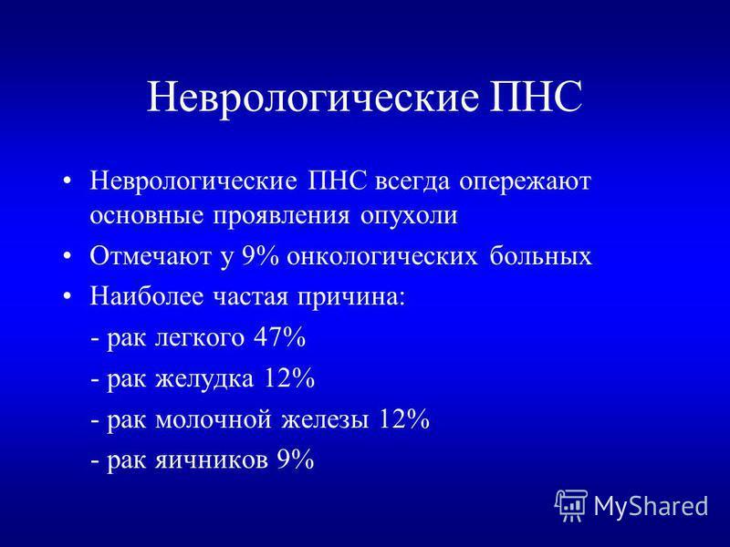 Неврологические ПНС Неврологические ПНС всегда опережают основные проявления опухоли Отмечают у 9% онкологических больных Наиболее частая причина: - рак легкого 47% - рак желудка 12% - рак молочной железы 12% - рак яичников 9%