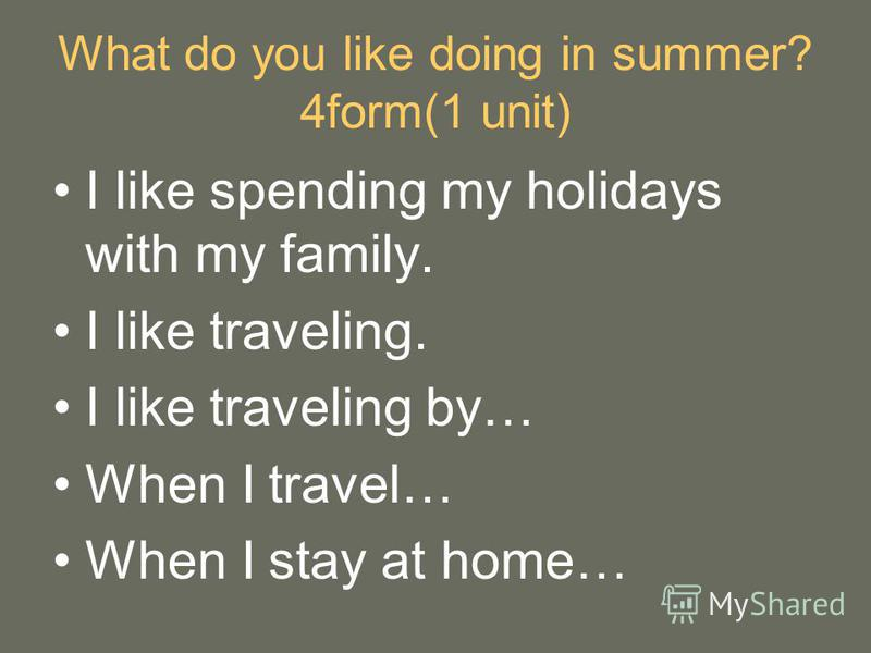 What do you like doing in summer? 4form(1 unit) I like spending my holidays with my family. I like traveling. I like traveling by… When I travel… When I stay at home…
