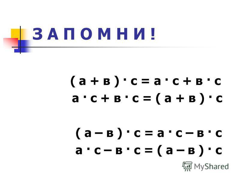 З А П О М Н И ! ( а + в ) · с = а · с + в · с а · с + в · с = ( а + в ) · с ( а – в ) · с = а · с – в · с а · с – в · с = ( а – в ) · с