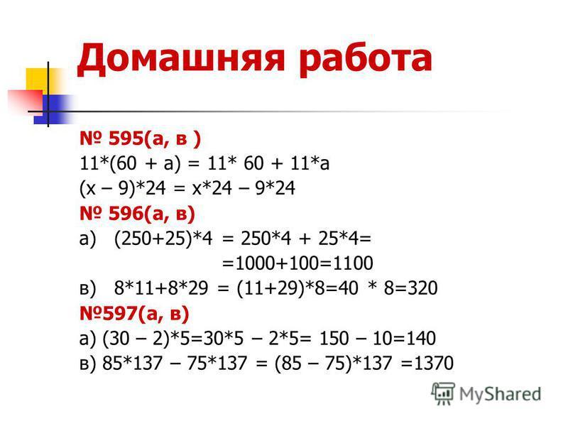 Домашняя работа 595(а, в ) 11*(60 + а) = 11* 60 + 11*а (х – 9)*24 = х*24 – 9*24 596(а, в) а) (250+25)*4 = 250*4 + 25*4= =1000+100=1100 в) 8*11+8*29 = (11+29)*8=40 * 8=320 597(а, в) а) (30 – 2)*5=30*5 – 2*5= 150 – 10=140 в) 85*137 – 75*137 = (85 – 75)