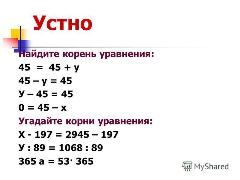 Устно Найдите корень уравнения: 45 = 45 + у 45 – у = 45 У – 45 = 45 0 = 45 – х Угадайте корни уравнения: Х - 197 = 2945 – 197 У : 89 = 1068 : 89 365 а = 53· 365