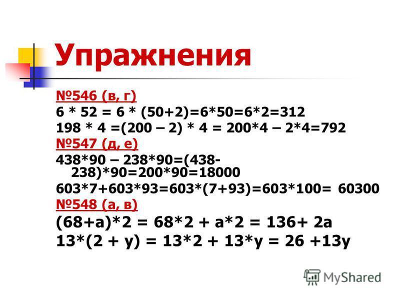Упражнения 546 (в, г) 6 * 52 = 6 * (50+2)=6*50=6*2=312 198 * 4 =(200 – 2) * 4 = 200*4 – 2*4=792 547 (д, е) 438*90 – 238*90=(438- 238)*90=200*90=18000 603*7+603*93=603*(7+93)=603*100= 60300 548 (а, в) (68+а)*2 = 68*2 + а*2 = 136+ 2 а 13*(2 + у) = 13*2