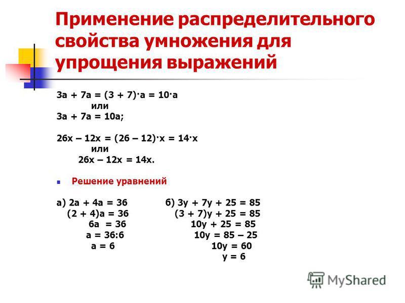 Применение распределительного свойства умножения для упрощения выражений 3 а + 7 а = (3 + 7)·а = 10·а или 3 а + 7 а = 10 а; 26 х – 12 х = (26 – 12)·х = 14·х или 26 х – 12 х = 14 х. Решение уравнений а) 2 а + 4 а = 36 б) 3 у + 7 у + 25 = 85 (2 + 4)а =