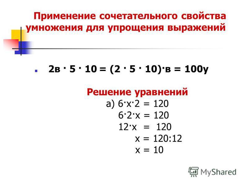 Применение сочетательного свойства умножения для упрощения выражений 2 в · 5 · 10 = (2 · 5 · 10)·в = 100 у Решение уравнений а) 6·х·2 = 120 6·2·х = 120 12·х = 120 х = 120:12 х = 10