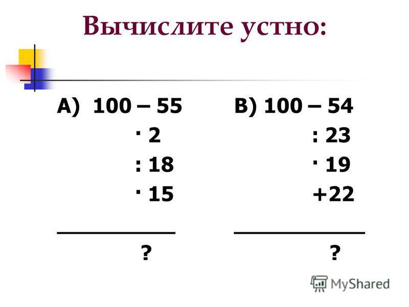 Вычислите устно: А) 100 – 55 · 2 : 18 · 15 _________ ? В) 100 – 54 : 23 · 19 +22 __________ ?