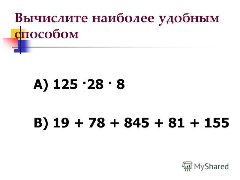 Вычислите наиболее удобным способом А) 125 ·28 · 8 В) 19 + 78 + 845 + 81 + 155