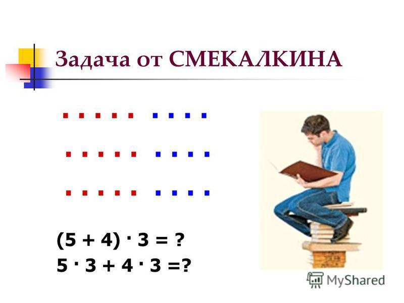Задача от СМЕКАЛКИНА......... (5 + 4) · 3 = ? 5 · 3 + 4 · 3 =?