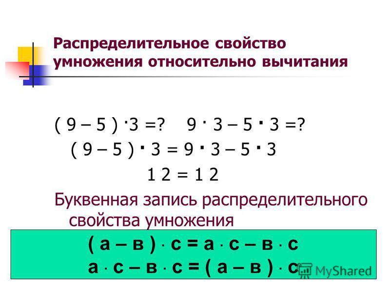 Распределительное свойство умножения относительно вычитания ( 9 – 5 ) ·3 =? 9 · 3 – 5 · 3 =? ( 9 – 5 ) · 3 = 9 · 3 – 5 · 3 1 2 = 1 2 Буквенная запись распределительного свойства умножения ( а – в ) · с = а · с – в · с а · с – в · с = ( а – в ) · с