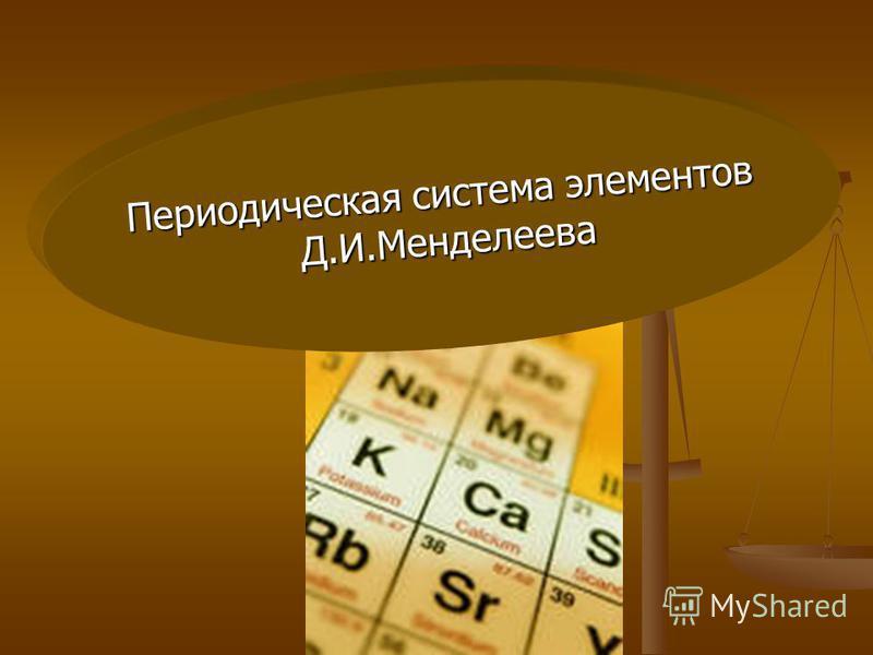 Периодическая система элементов Д.И.Менделеева Д.И.Менделеева
