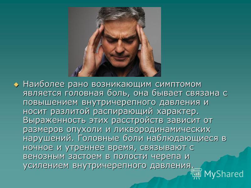 Наиболее рано возникающим симптомом является головная боль, она бывает связана с повышением внутричерепного давления и носит разлитой распирающий характер. Выраженность этих расстройств зависит от размеров опухоли и ликвородинамических нарушений. Гол