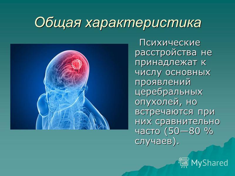Общая характеристика Психические расстройства не принадлежат к числу основных проявлений церебральных опухолей, но встречаются при них сравнительно часто (5080 % случаев).