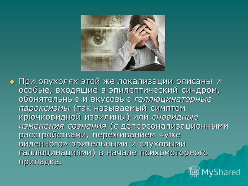При опухолях этой же локализации описаны и особые, входящие в эпилептический синдром, обонятельные и вкусовые галлюцинаторные пароксизмы (так называемый симптом крючковидной извилины) или сновидные изменения сознания (с деперсонализационными расстрой