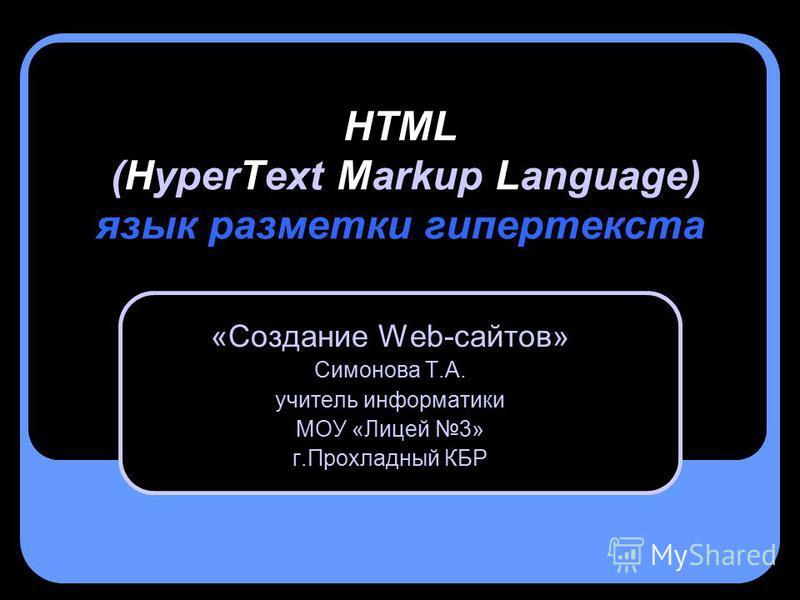 HTML (HyperText Markup Language) язык разметки гипертекста «Создание Web-сайтов» Симонова Т.А. учитель информатики МОУ «Лицей 3» г.Прохладный КБР