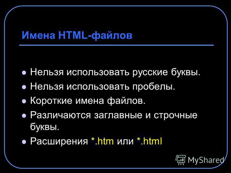 Имена HTML-файлов Нельзя использовать русские буквы. Нельзя использовать пробелы. Короткие имена файлов. Различаются заглавные и строчные буквы. Расширения *.htm или *.html