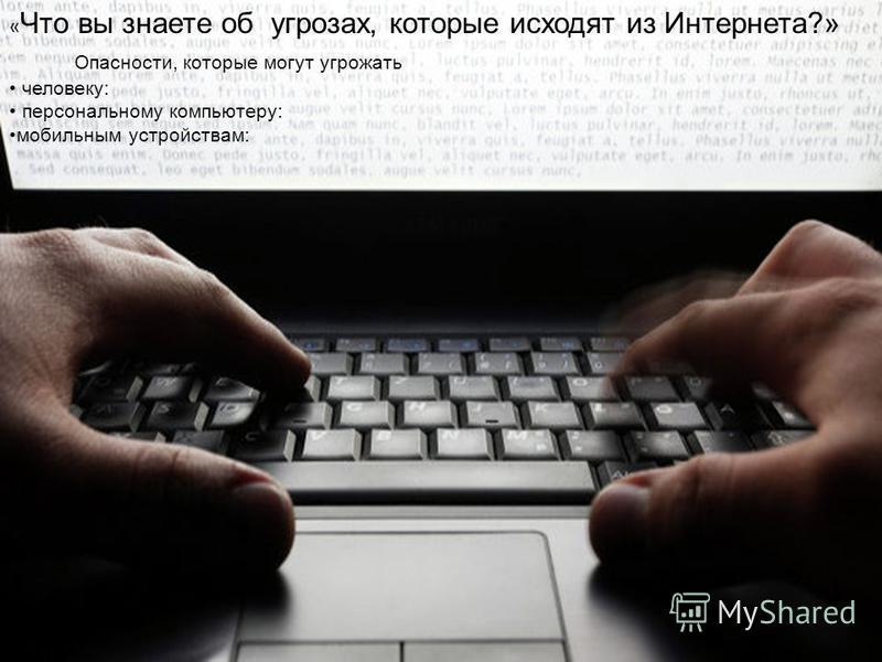 « Что вы знаете об угрозах, которые исходят из Интернета?» Опасности, которые могут угрожать человеку: персональному компьютеру: мобильным устройствам: