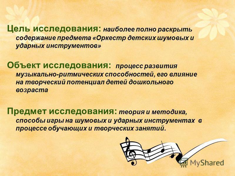 Цель исследования: наиболее полно раскрыть содержание предмета «Оркестр детских шумовых и ударных инструментов» Объект исследования: процесс развития музыкально-ритмических способностей, его влияние на творческий потенциал детей дошкольного возраста