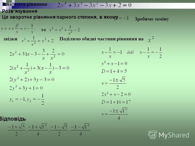 Розвязати рівняння Розвязування Це зворотне рівняння парного степеня, в якому Зробимо заміну то звідкиПоділимо обидві частини рівняння на Відповідь :