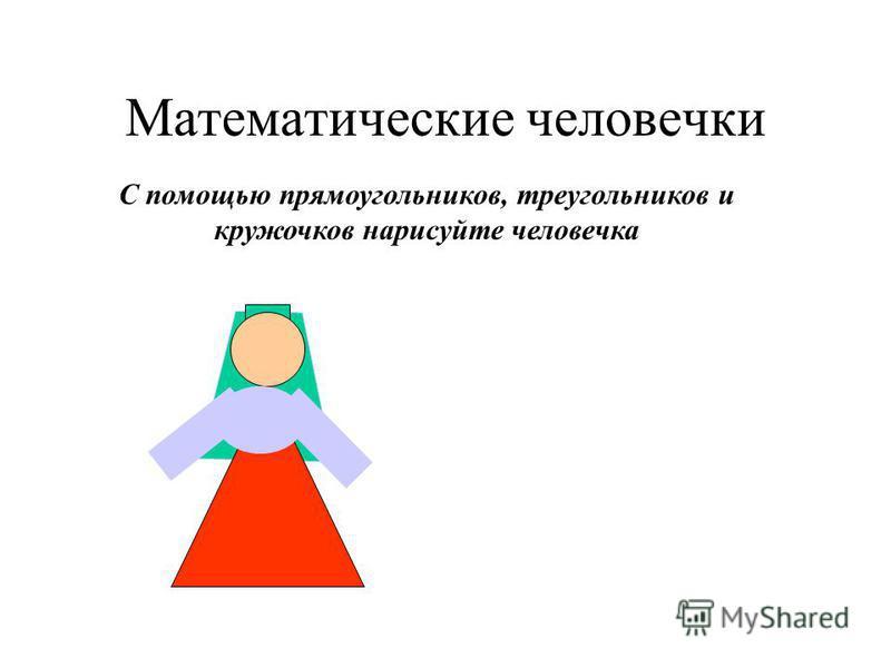 Математические человечки С помощью прямоугольников, треугольников и кружочков нарисуйте человечка