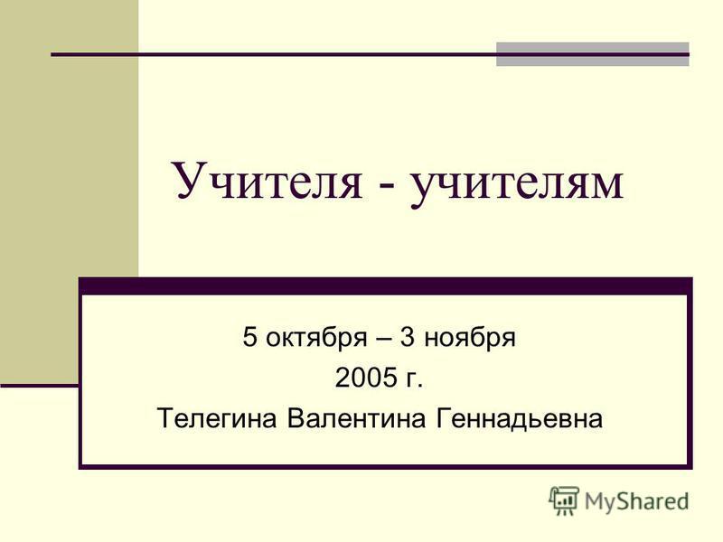 Учителя - учителям 5 октября – 3 ноября 2005 г. Телегина Валентина Геннадьевна