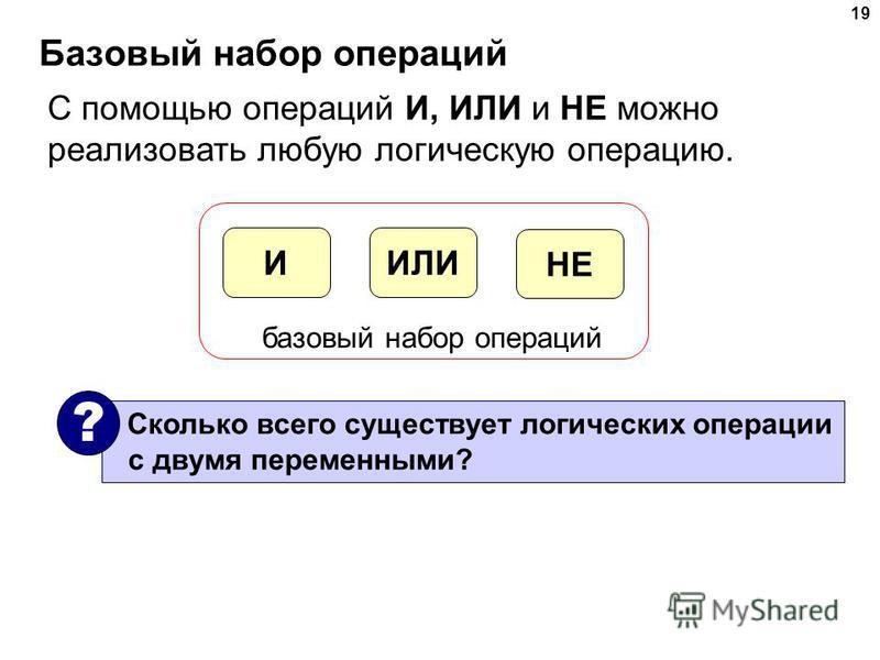19 Базовый набор операций С помощью операций И, ИЛИ и НЕ можно реализовать любую логическую операцию. ИЛИИ НЕ базовый набор операций Сколько всего существует логических операции с двумя переменными? ?