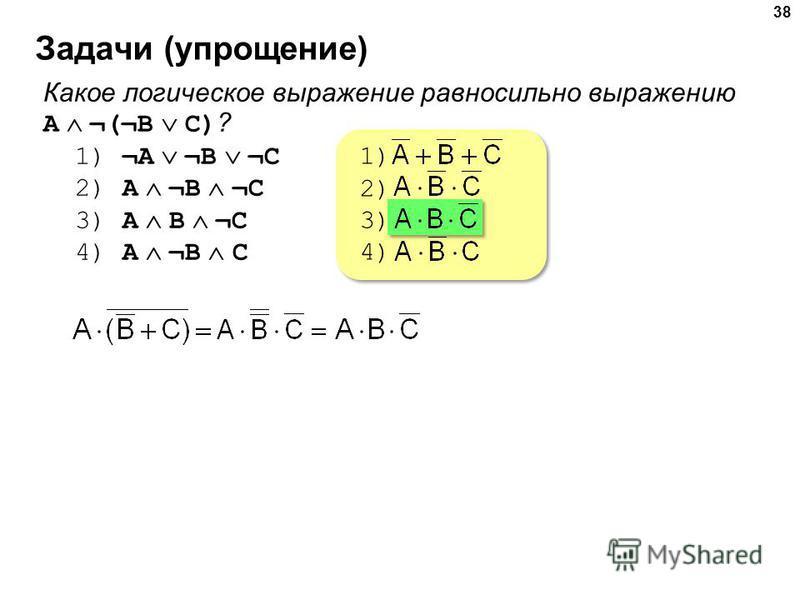 Задачи (упрощение) 38 Какое логическое выражение равносильно выражению A ¬(¬B C) ? 1) ¬A ¬B ¬C 2) A ¬B ¬C 3) A B ¬C 4) A ¬B C 1) 2) 3) 4) 1) 2) 3) 4)