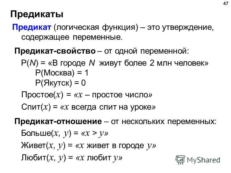 Предикаты 47 Предикат (логическая функция) – это утверждение, содержащее переменные. Предикат-свойство – от одной переменной: P(N) = «В городе N живут более 2 млн человек» P(Москва) = 1 P(Якутск) = 0 Простое( x ) = « x – простое число» Спит( x ) = «
