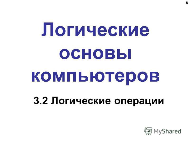 6 Логические основы компьютеров 3.2 Логические операции