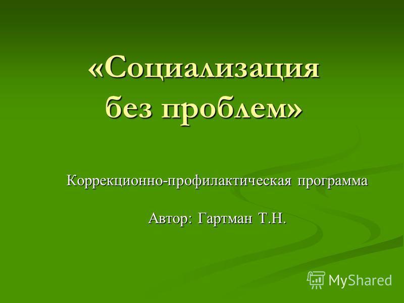 «Социализация без проблем» Коррекционно-профилактическая программа Автор: Гартман Т.Н.