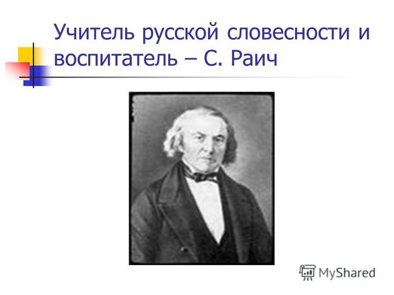 Учитель русской словесности и воспитатель – С. Раич