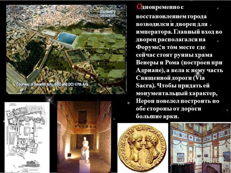 О дновременно с восстановлением города возводился и дворец для императора. Главный вход во дворец располагался на Форуме, в том месте где сейчас стоят руины храма Венеры и Рома (построен при Адриане), а вела к нему часть Священной дороги (Via Sacra).