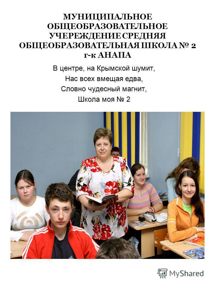 МУНИЦИПАЛЬНОЕ ОБЩЕОБРАЗОВАТЕЛЬНОЕ УЧЕРЕЖДЕНИЕ СРЕДНЯЯ ОБЩЕОБРАЗОВАТЕЛЬНАЯ ШКОЛА 2 г-к АНАПА В центре, на Крымской шумит, Нас всех вмещая едва, Словно чудесный магнит, Школа моя 2