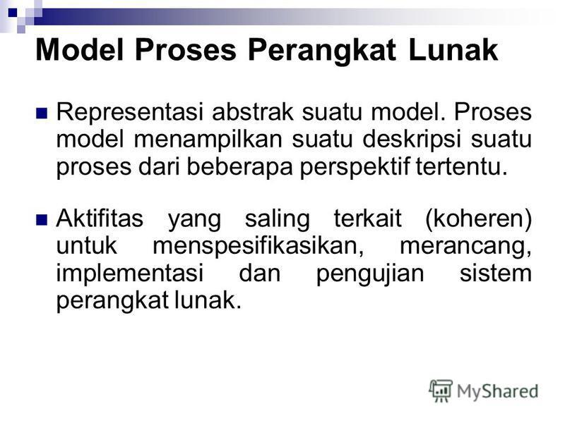 Model Proses Perangkat Lunak Representasi abstrak suatu model. Proses model menampilkan suatu deskripsi suatu proses dari beberapa perspektif tertentu. Aktifitas yang saling terkait (koheren) untuk menspesifikasikan, merancang, implementasi dan pengu