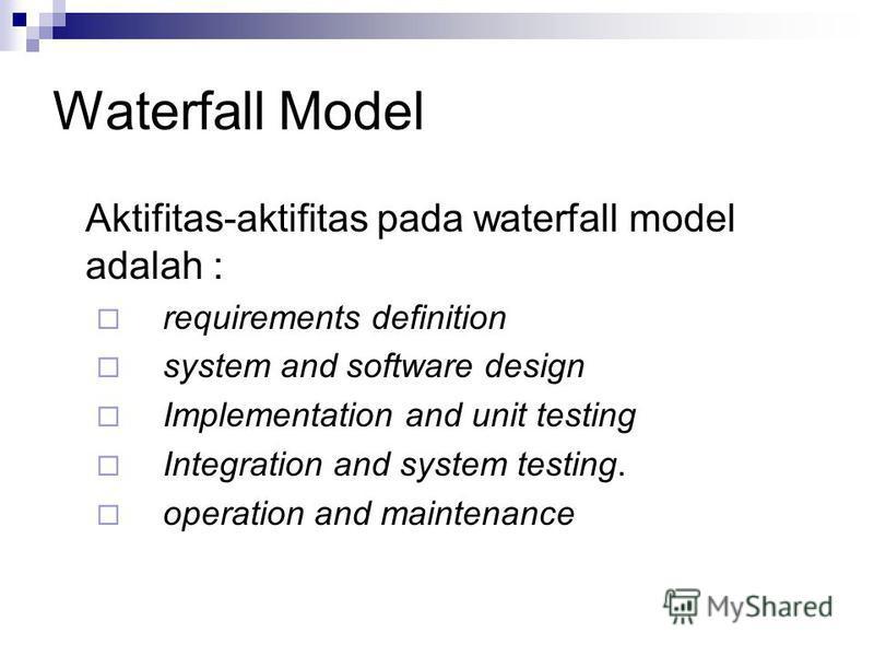 Waterfall Model Aktifitas-aktifitas pada waterfall model adalah : requirements definition system and software design Implementation and unit testing Integration and system testing. operation and maintenance