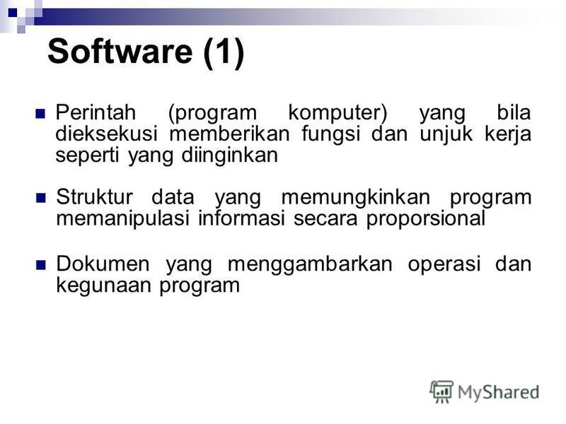 Software (1) Perintah (program komputer) yang bila dieksekusi memberikan fungsi dan unjuk kerja seperti yang diinginkan Struktur data yang memungkinkan program memanipulasi informasi secara proporsional Dokumen yang menggambarkan operasi dan kegunaan